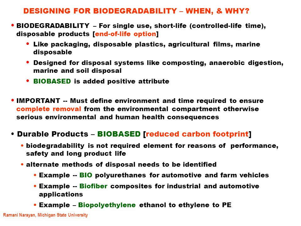 Ramani Narayan, Michigan State University BIODEGRADABILITY/BIODEGRADATION  In simple terms, biodegradability measures the capacity of microorganisms present in the disposal environment to completely consume the bio carbon product within reasonable and defined time frame in the specified environment.