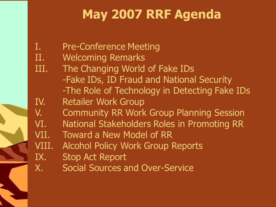 May 2007 RRF Agenda I.Pre-Conference Meeting II.Welcoming Remarks III.The Changing World of Fake IDs -Fake IDs, ID Fraud and National Security -The Role of Technology in Detecting Fake IDs IV.Retailer Work Group V.Community RR Work Group Planning Session VI.National Stakeholders Roles in Promoting RR VII.Toward a New Model of RR VIII.Alcohol Policy Work Group Reports IX.Stop Act Report X.Social Sources and Over-Service