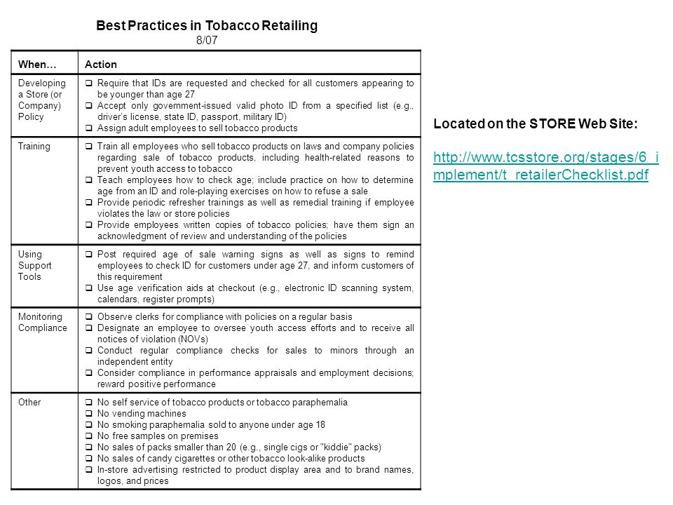 Located on the STORE Web Site: http://www.tcsstore.org/stages/6_i mplement/t_retailerChecklist.pdf Best Practices in Tobacco Retailing 8/07 When…Action Developing a Store (or Company) Policy  Require that IDs are requested and checked for all customers appearing to be younger than age 27  Accept only government-issued valid photo ID from a specified list (e.g., driver's license, state ID, passport, military ID)  Assign adult employees to sell tobacco products Training  Train all employees who sell tobacco products on laws and company policies regarding sale of tobacco products, including health-related reasons to prevent youth access to tobacco  Teach employees how to check age; include practice on how to determine age from an ID and role-playing exercises on how to refuse a sale  Provide periodic refresher trainings as well as remedial training if employee violates the law or store policies  Provide employees written copies of tobacco policies; have them sign an acknowledgment of review and understanding of the policies Using Support Tools  Post required age of sale warning signs as well as signs to remind employees to check ID for customers under age 27, and inform customers of this requirement  Use age verification aids at checkout (e.g., electronic ID scanning system, calendars, register prompts) Monitoring Compliance  Observe clerks for compliance with policies on a regular basis  Designate an employee to oversee youth access efforts and to receive all notices of violation (NOVs)  Conduct regular compliance checks for sales to minors through an independent entity  Consider compliance in performance appraisals and employment decisions; reward positive performance Other  No self service of tobacco products or tobacco paraphernalia  No vending machines  No smoking paraphernalia sold to anyone under age 18  No free samples on premises  No sales of packs smaller than 20 (e.g., single cigs or kiddie packs)  No sales of candy cigarettes or other tobacco look-alike products  In-store advertising restricted to product display area and to brand names, logos, and prices