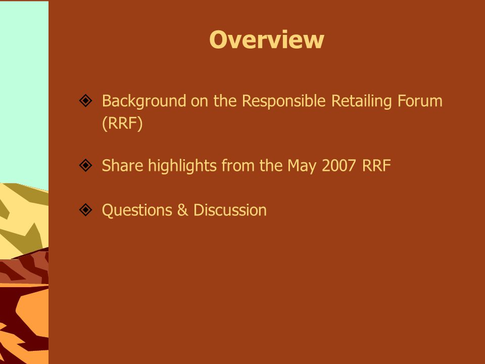 Overview  Background on the Responsible Retailing Forum (RRF)  Share highlights from the May 2007 RRF  Questions & Discussion