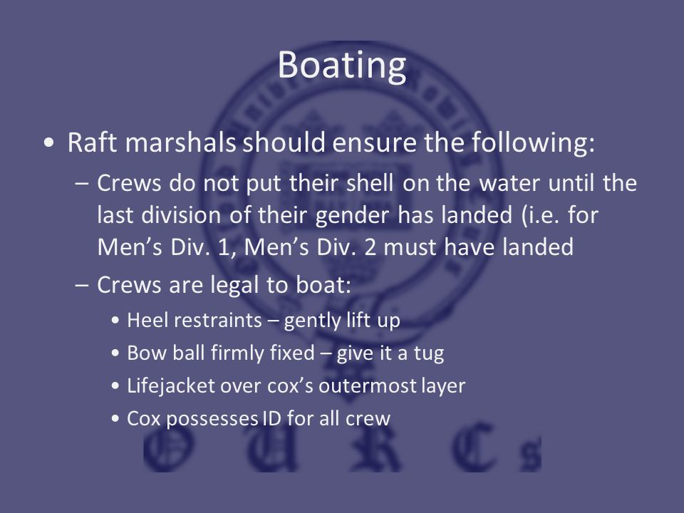 Boating Raft marshals should ensure the following: –Crews do not put their shell on the water until the last division of their gender has landed (i.e.