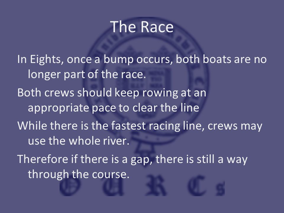 The Race In Eights, once a bump occurs, both boats are no longer part of the race. Both crews should keep rowing at an appropriate pace to clear the l