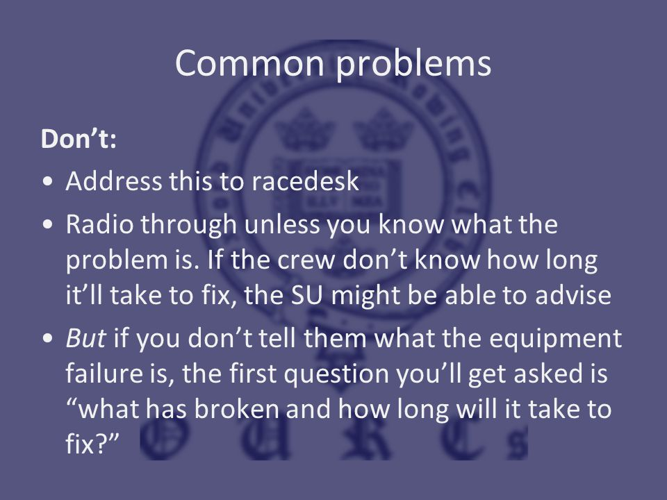 Common problems Don't: Address this to racedesk Radio through unless you know what the problem is. If the crew don't know how long it'll take to fix,