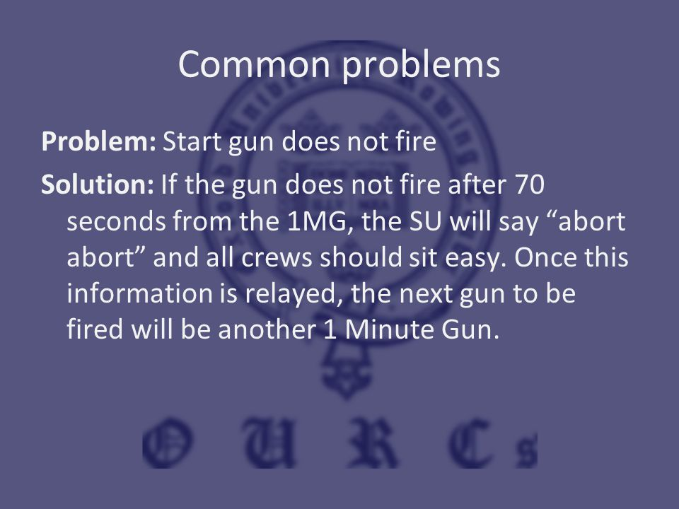 "Common problems Problem: Start gun does not fire Solution: If the gun does not fire after 70 seconds from the 1MG, the SU will say ""abort abort"" and a"