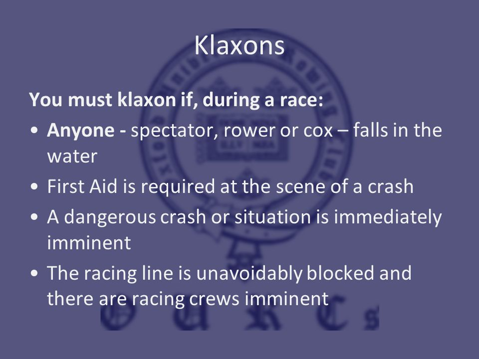 Klaxons You must klaxon if, during a race: Anyone - spectator, rower or cox – falls in the water First Aid is required at the scene of a crash A dange