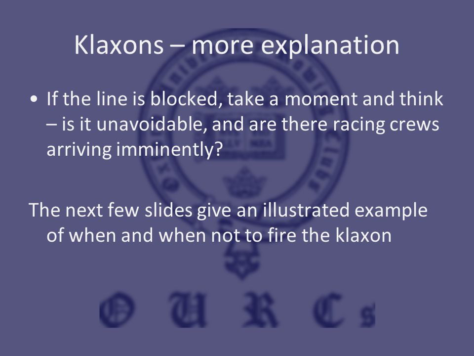 Klaxons – more explanation If the line is blocked, take a moment and think – is it unavoidable, and are there racing crews arriving imminently? The ne