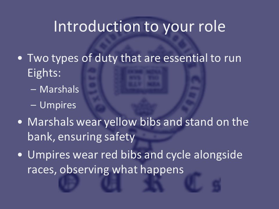 Introduction to your role Two types of duty that are essential to run Eights: –Marshals –Umpires Marshals wear yellow bibs and stand on the bank, ensu