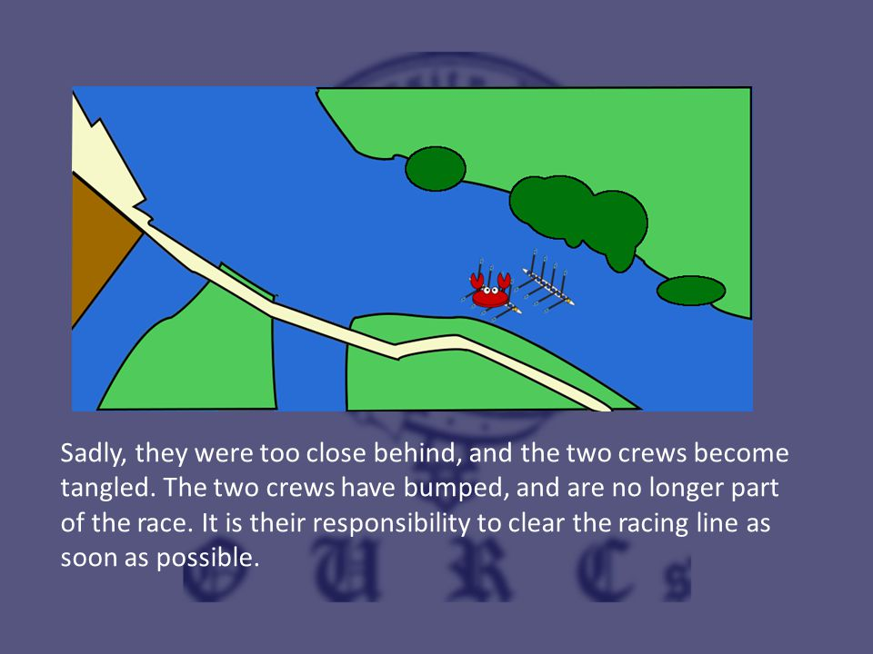 Sadly, they were too close behind, and the two crews become tangled. The two crews have bumped, and are no longer part of the race. It is their respon