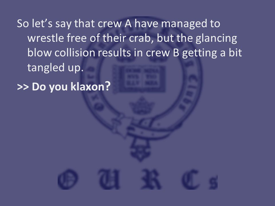 So let's say that crew A have managed to wrestle free of their crab, but the glancing blow collision results in crew B getting a bit tangled up. >> Do
