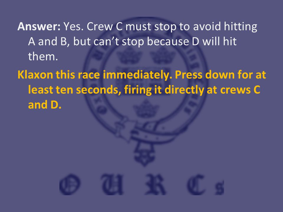 Answer: Yes. Crew C must stop to avoid hitting A and B, but can't stop because D will hit them. Klaxon this race immediately. Press down for at least