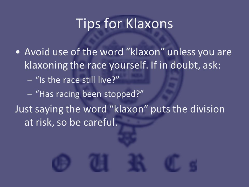 "Tips for Klaxons Avoid use of the word ""klaxon"" unless you are klaxoning the race yourself. If in doubt, ask: –""Is the race still live?"" –""Has racing"