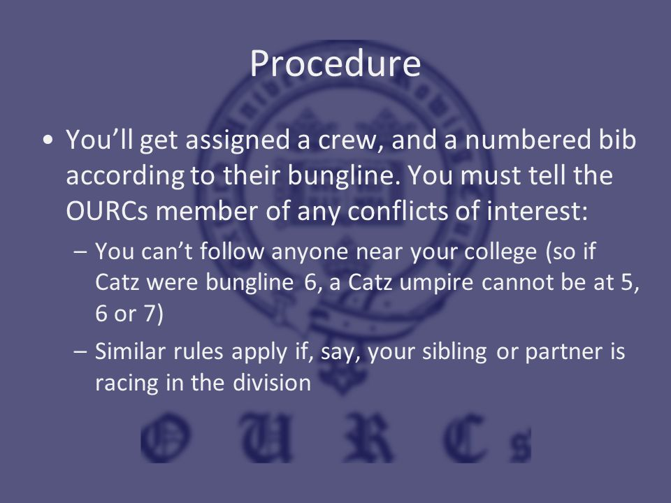 Procedure You'll get assigned a crew, and a numbered bib according to their bungline. You must tell the OURCs member of any conflicts of interest: –Yo