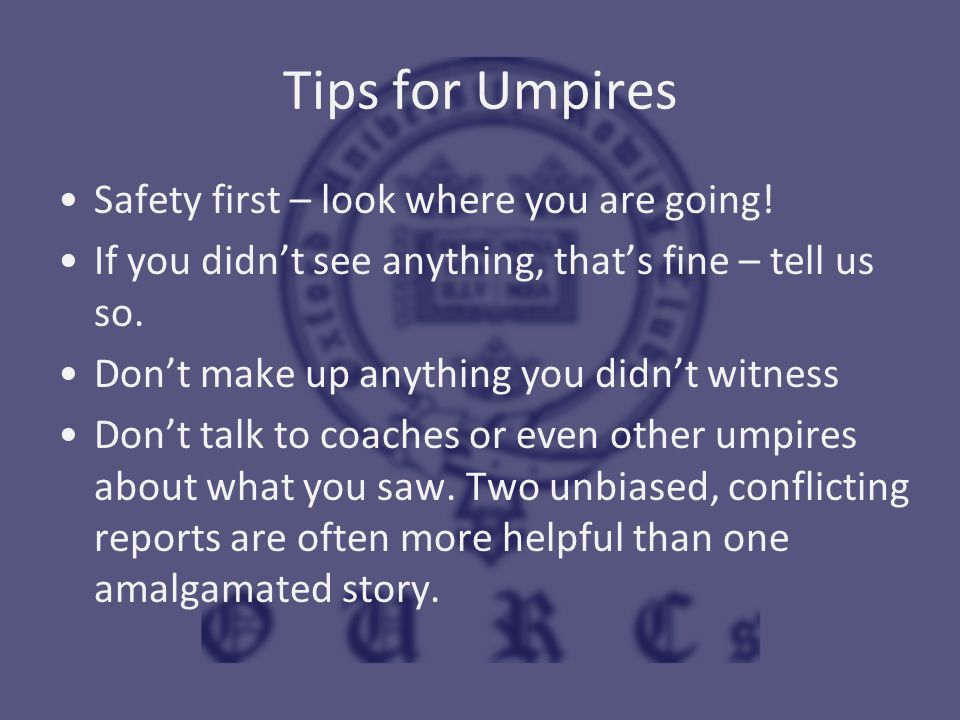 Tips for Umpires Safety first – look where you are going! If you didn't see anything, that's fine – tell us so. Don't make up anything you didn't witn