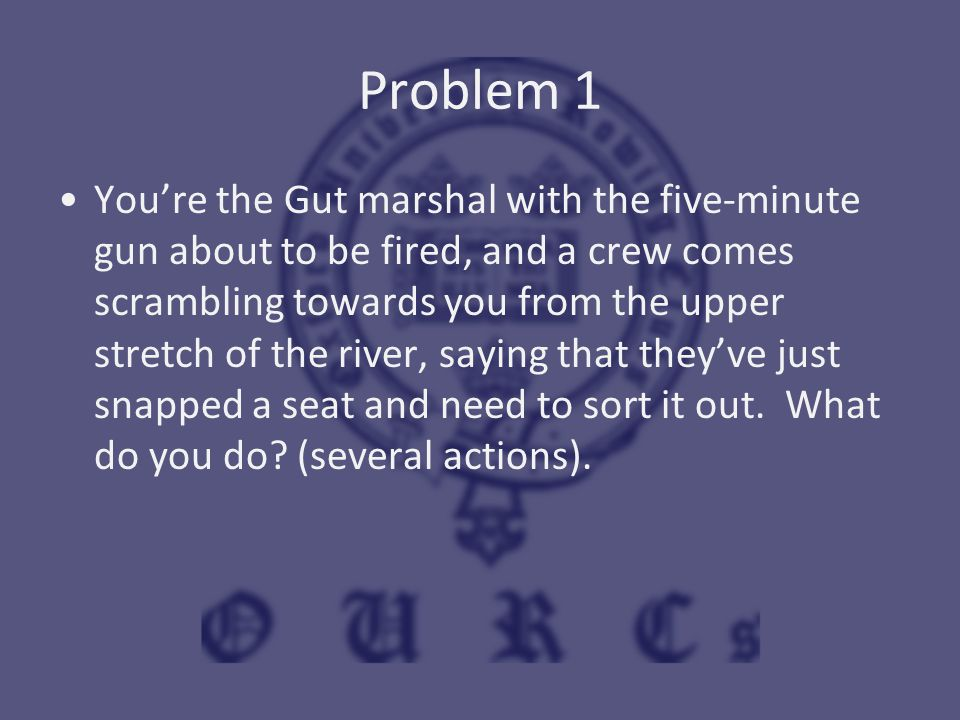Problem 1 You're the Gut marshal with the five-minute gun about to be fired, and a crew comes scrambling towards you from the upper stretch of the riv