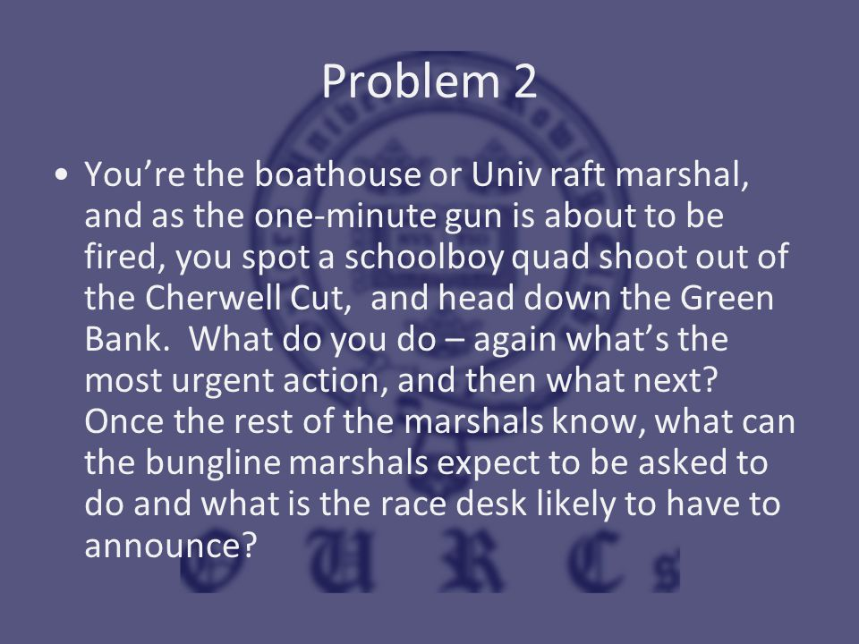 Problem 2 You're the boathouse or Univ raft marshal, and as the one-minute gun is about to be fired, you spot a schoolboy quad shoot out of the Cherwe