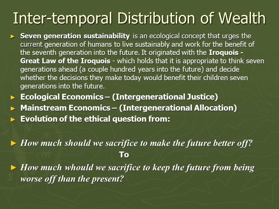 Inter-temporal Distribution of Wealth ► Seven generation sustainability is an ecological concept that urges the current generation of humans to live sustainably and work for the benefit of the seventh generation into the future.