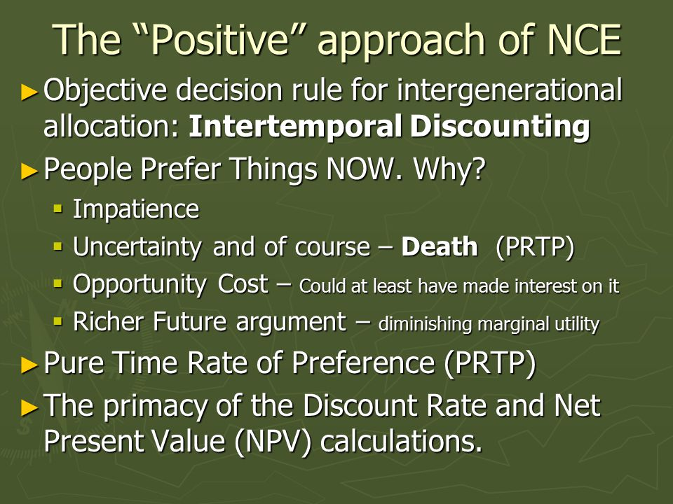 The Positive approach of NCE ► Objective decision rule for intergenerational allocation: Intertemporal Discounting ► People Prefer Things NOW.