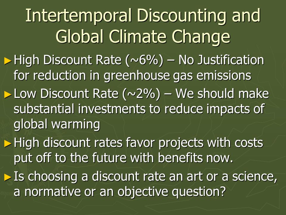 Intertemporal Discounting and Global Climate Change ► High Discount Rate (~6%) – No Justification for reduction in greenhouse gas emissions ► Low Discount Rate (~2%) – We should make substantial investments to reduce impacts of global warming ► High discount rates favor projects with costs put off to the future with benefits now.