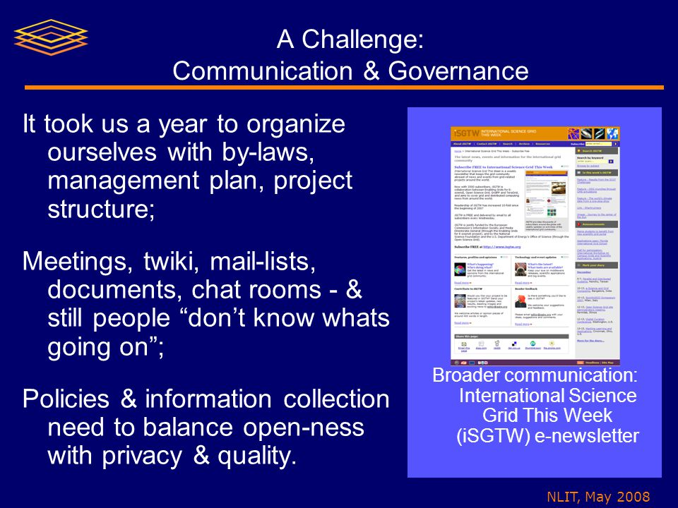 NLIT, May 2008 A Challenge: Communication & Governance It took us a year to organize ourselves with by-laws, management plan, project structure; Meetings, twiki, mail-lists, documents, chat rooms - & still people don't know whats going on ; Policies & information collection need to balance open-ness with privacy & quality.