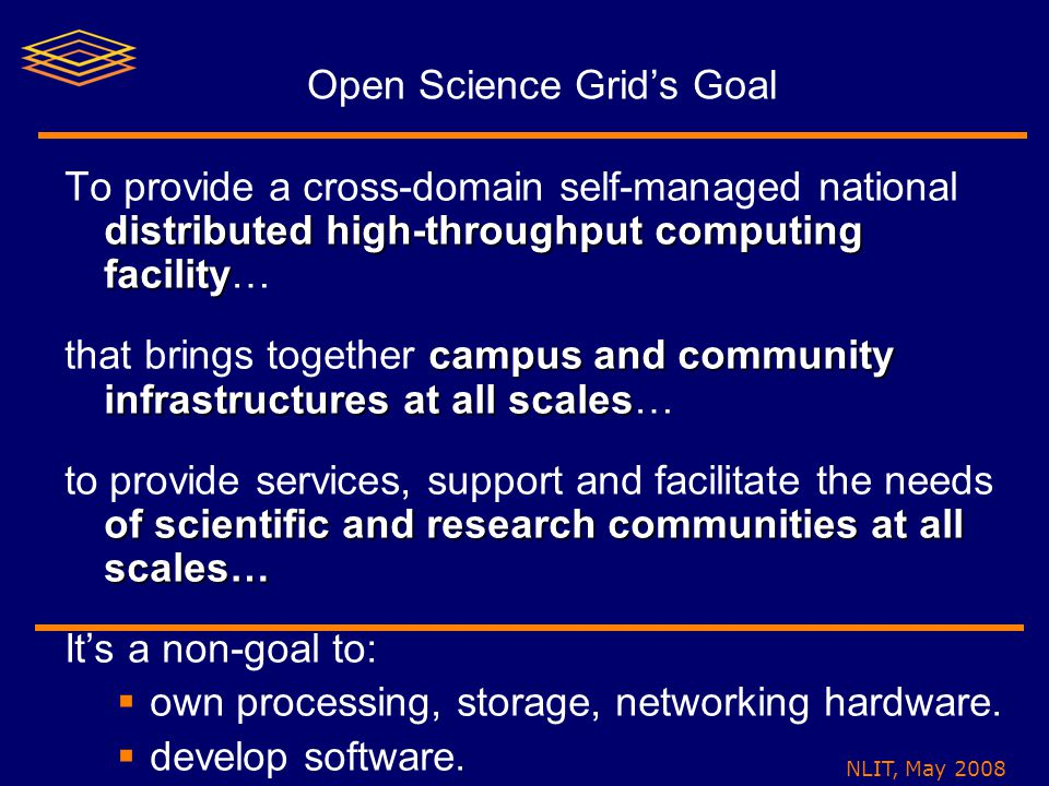 NLIT, May 2008 Open Science Grid's Goal distributed high-throughput computing facility To provide a cross-domain self-managed national distributed high-throughput computing facility… campus and community infrastructures at all scales that brings together campus and community infrastructures at all scales… of scientific and research communities at all scales… to provide services, support and facilitate the needs of scientific and research communities at all scales… It's a non-goal to:  own processing, storage, networking hardware.