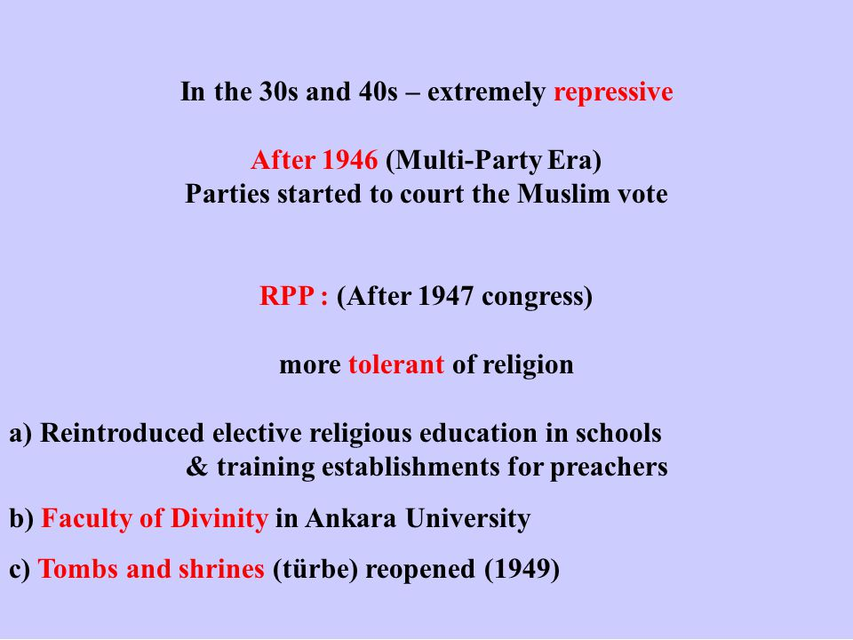 In the 30s and 40s – extremely repressive After 1946 (Multi-Party Era) Parties started to court the Muslim vote RPP : (After 1947 congress) more tolerant of religion a) Reintroduced elective religious education in schools & training establishments for preachers b) Faculty of Divinity in Ankara University c) Tombs and shrines (türbe) reopened (1949)