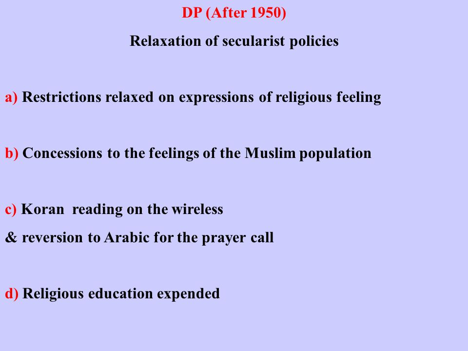 DP (After 1950) Relaxation of secularist policies a) Restrictions relaxed on expressions of religious feeling b) Concessions to the feelings of the Muslim population c) Koran reading on the wireless & reversion to Arabic for the prayer call d) Religious education expended