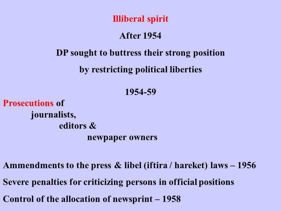 Illiberal spirit After 1954 DP sought to buttress their strong position by restricting political liberties 1954-59 Prosecutions of journalists, editors & newpaper owners Ammendments to the press & libel (iftira / hareket) laws – 1956 Severe penalties for criticizing persons in official positions Control of the allocation of newsprint – 1958