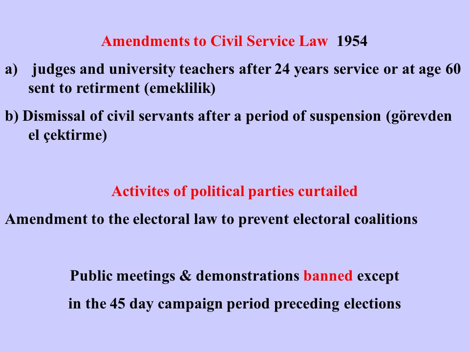 Amendments to Civil Service Law 1954 a) judges and university teachers after 24 years service or at age 60 sent to retirment (emeklilik) b) Dismissal of civil servants after a period of suspension (görevden el çektirme) Activites of political parties curtailed Amendment to the electoral law to prevent electoral coalitions Public meetings & demonstrations banned except in the 45 day campaign period preceding elections