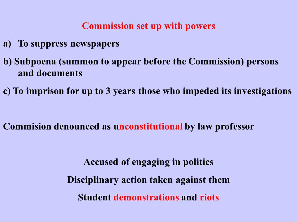 Commission set up with powers a)To suppress newspapers b) Subpoena (summon to appear before the Commission) persons and documents c) To imprison for up to 3 years those who impeded its investigations Commision denounced as unconstitutional by law professor Accused of engaging in politics Disciplinary action taken against them Student demonstrations and riots