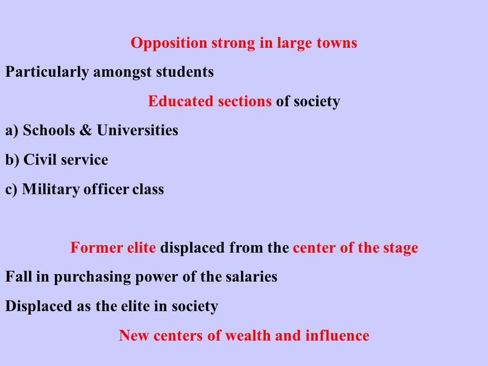 Opposition strong in large towns Particularly amongst students Educated sections of society a) Schools & Universities b) Civil service c) Military officer class Former elite displaced from the center of the stage Fall in purchasing power of the salaries Displaced as the elite in society New centers of wealth and influence