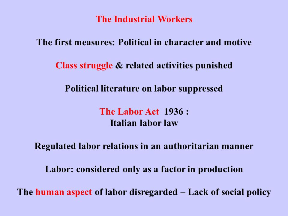 The Industrial Workers The first measures: Political in character and motive Class struggle & related activities punished Political literature on labor suppressed The Labor Act 1936 : Italian labor law Regulated labor relations in an authoritarian manner Labor: considered only as a factor in production The human aspect of labor disregarded – Lack of social policy