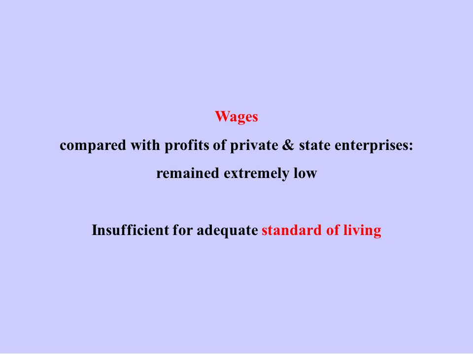 Wages compared with profits of private & state enterprises: remained extremely low Insufficient for adequate standard of living