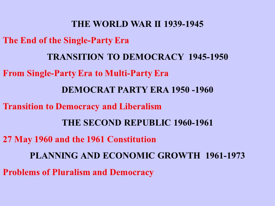 THE WORLD WAR II 1939-1945 The End of the Single-Party Era TRANSITION TO DEMOCRACY 1945-1950 From Single-Party Era to Multi-Party Era DEMOCRAT PARTY ERA 1950 -1960 Transition to Democracy and Liberalism THE SECOND REPUBLIC 1960-1961 27 May 1960 and the 1961 Constitution PLANNING AND ECONOMIC GROWTH 1961-1973 Problems of Pluralism and Democracy