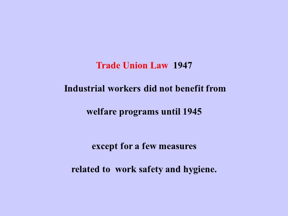 Trade Union Law 1947 Industrial workers did not benefit from welfare programs until 1945 except for a few measures related to work safety and hygiene.