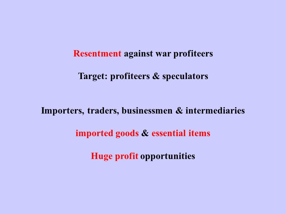 Resentment against war profiteers Target: profiteers & speculators Importers, traders, businessmen & intermediaries imported goods & essential items Huge profit opportunities