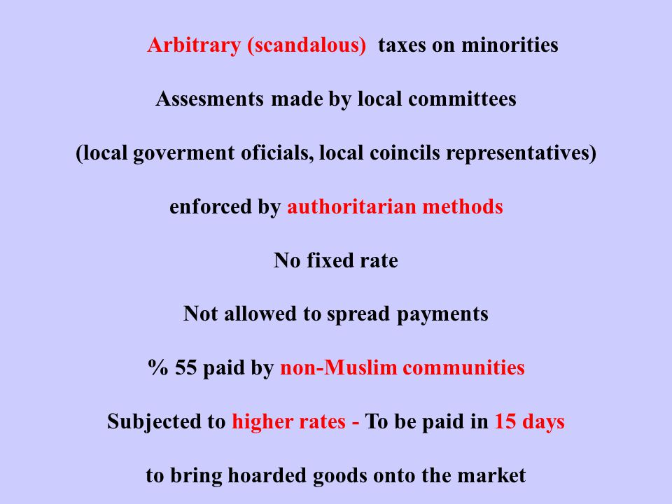 Arbitrary (scandalous) taxes on minorities Assesments made by local committees (local goverment oficials, local coincils representatives) enforced by authoritarian methods No fixed rate Not allowed to spread payments % 55 paid by non-Muslim communities Subjected to higher rates - To be paid in 15 days to bring hoarded goods onto the market
