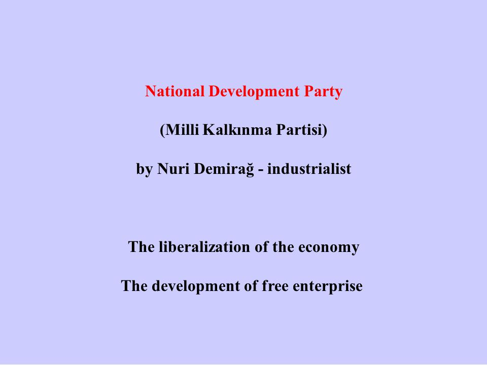 National Development Party (Milli Kalkınma Partisi) by Nuri Demirağ - industrialist The liberalization of the economy The development of free enterpri