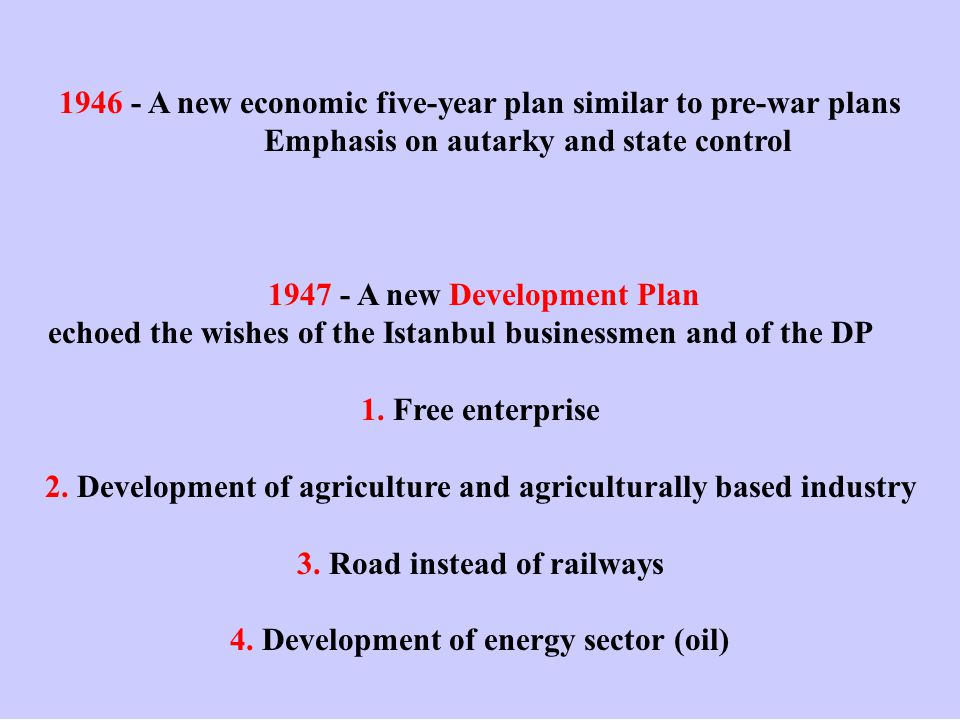 1946 - A new economic five-year plan similar to pre-war plans Emphasis on autarky and state control 1947 - A new Development Plan echoed the wishes of the Istanbul businessmen and of the DP 1.