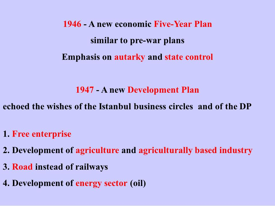 1946 - A new economic Five-Year Plan similar to pre-war plans Emphasis on autarky and state control 1947 - A new Development Plan echoed the wishes of the Istanbul business circles and of the DP 1.