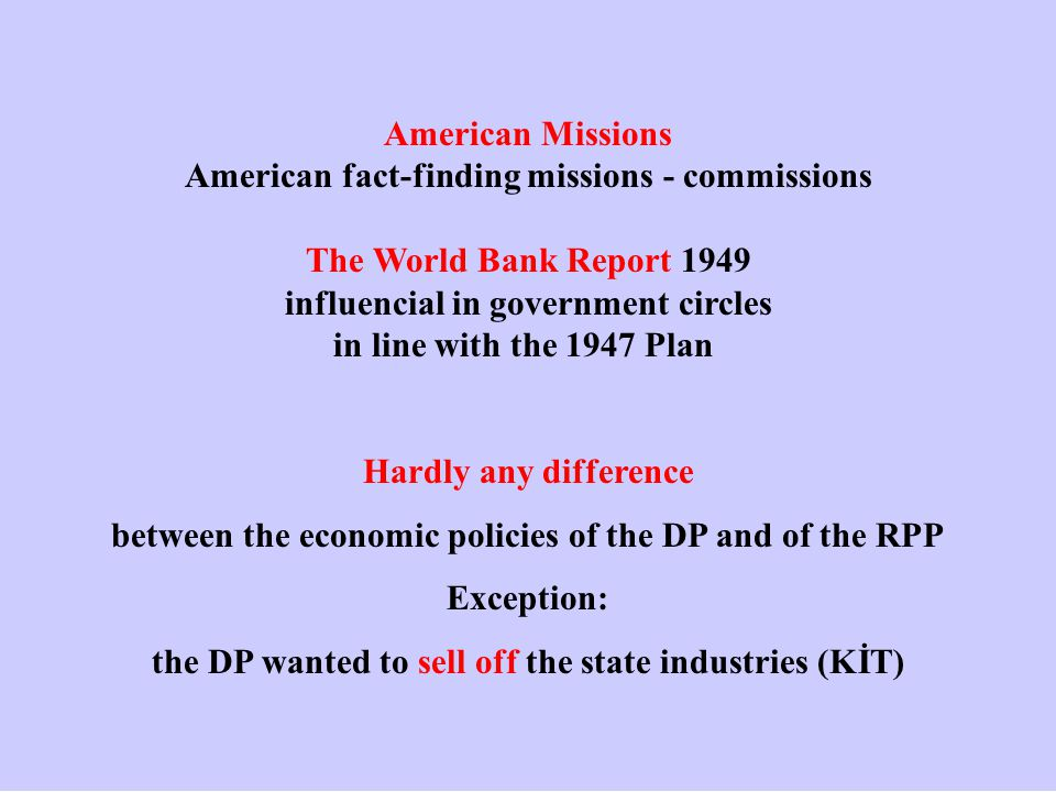 American Missions American fact-finding missions - commissions The World Bank Report 1949 influencial in government circles in line with the 1947 Plan Hardly any difference between the economic policies of the DP and of the RPP Exception: the DP wanted to sell off the state industries (KİT)