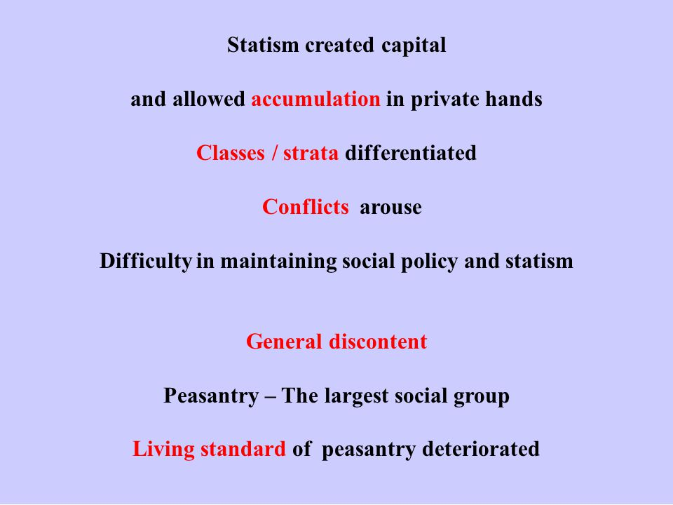 Statism created capital and allowed accumulation in private hands Classes / strata differentiated Conflicts arouse Difficulty in maintaining social policy and statism General discontent Peasantry – The largest social group Living standard of peasantry deteriorated