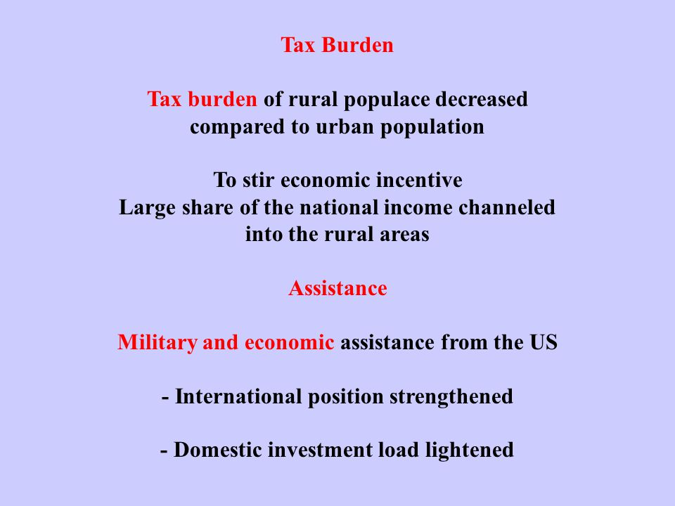 Tax Burden Tax burden of rural populace decreased compared to urban population To stir economic incentive Large share of the national income channeled into the rural areas Assistance Military and economic assistance from the US - International position strengthened - Domestic investment load lightened