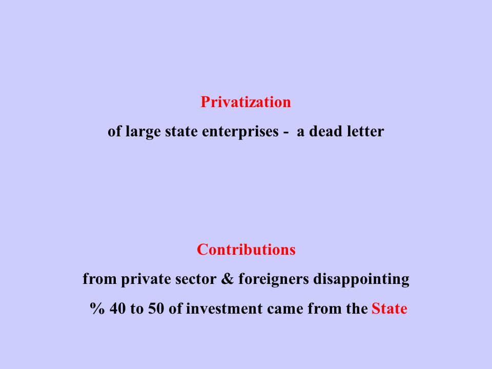 Privatization of large state enterprises - a dead letter Contributions from private sector & foreigners disappointing % 40 to 50 of investment came from the State