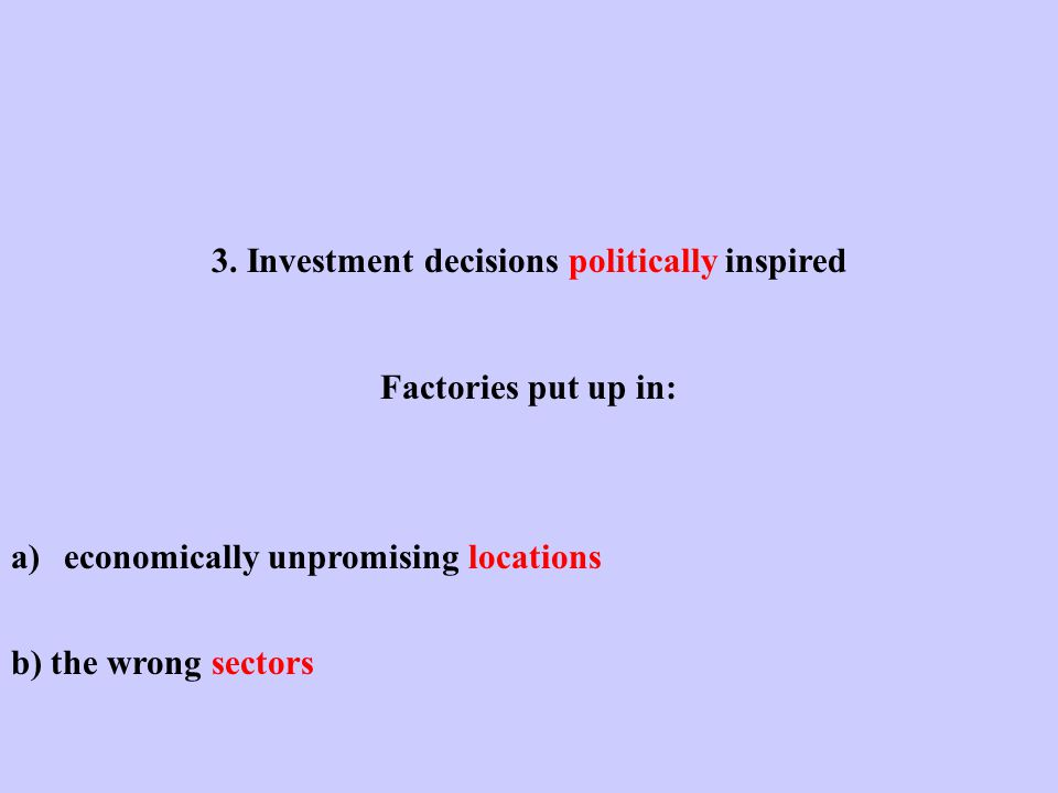 3. Investment decisions politically inspired Factories put up in: a)economically unpromising locations b) the wrong sectors