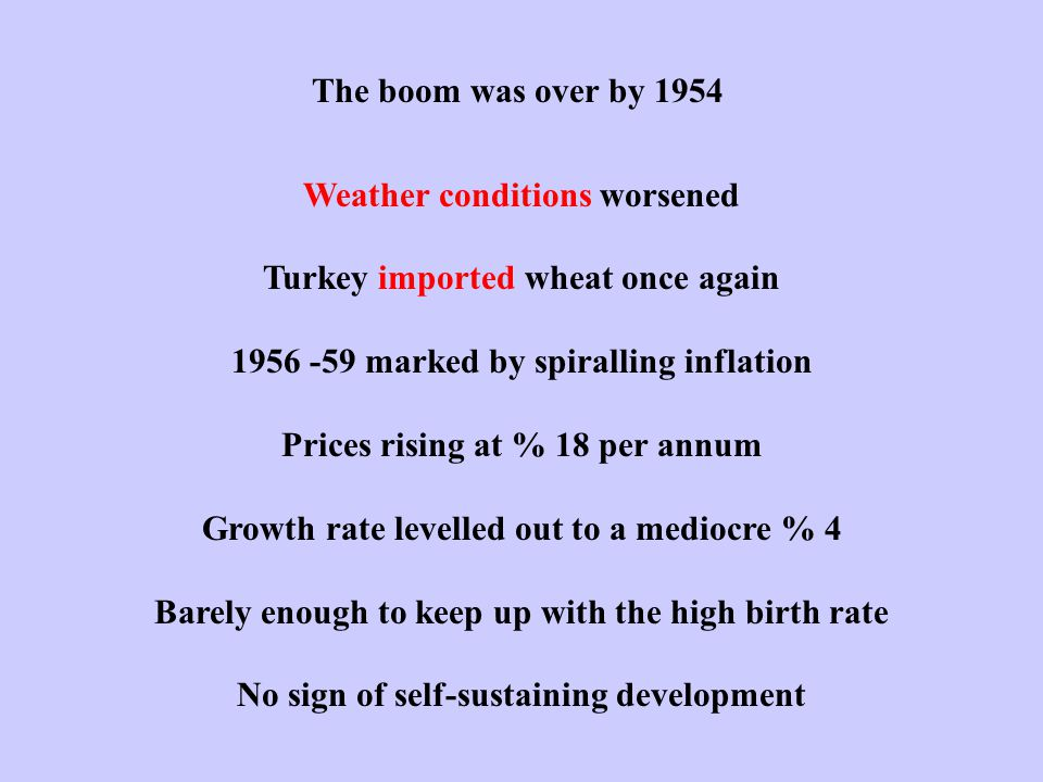 The boom was over by 1954 Weather conditions worsened Turkey imported wheat once again 1956 -59 marked by spiralling inflation Prices rising at % 18 per annum Growth rate levelled out to a mediocre % 4 Barely enough to keep up with the high birth rate No sign of self-sustaining development