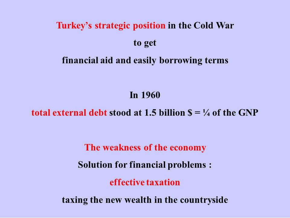 Turkey's strategic position in the Cold War to get financial aid and easily borrowing terms In 1960 total external debt stood at 1.5 billion $ = ¼ of