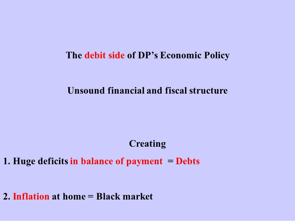 The debit side of DP's Economic Policy Unsound financial and fiscal structure Creating 1.