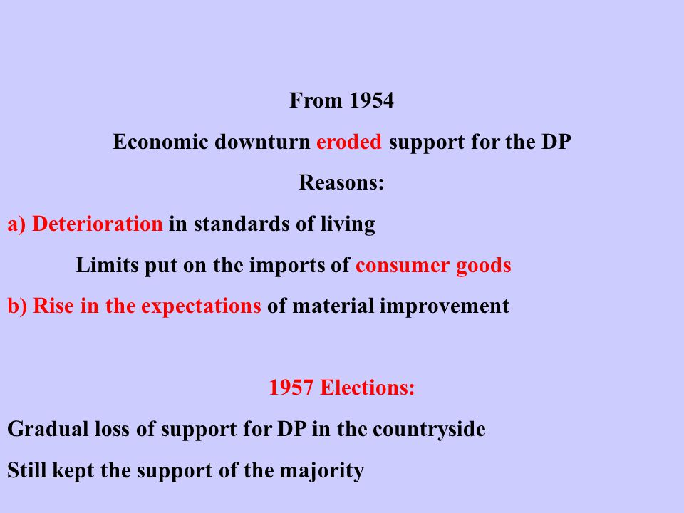 From 1954 Economic downturn eroded support for the DP Reasons: a) Deterioration in standards of living Limits put on the imports of consumer goods b) Rise in the expectations of material improvement 1957 Elections: Gradual loss of support for DP in the countryside Still kept the support of the majority