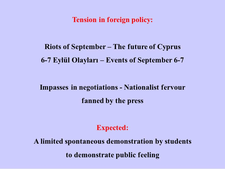 Tension in foreign policy: Riots of September – The future of Cyprus 6-7 Eylül Olayları – Events of September 6-7 Impasses in negotiations - Nationalist fervour fanned by the press Expected: A limited spontaneous demonstration by students to demonstrate public feeling