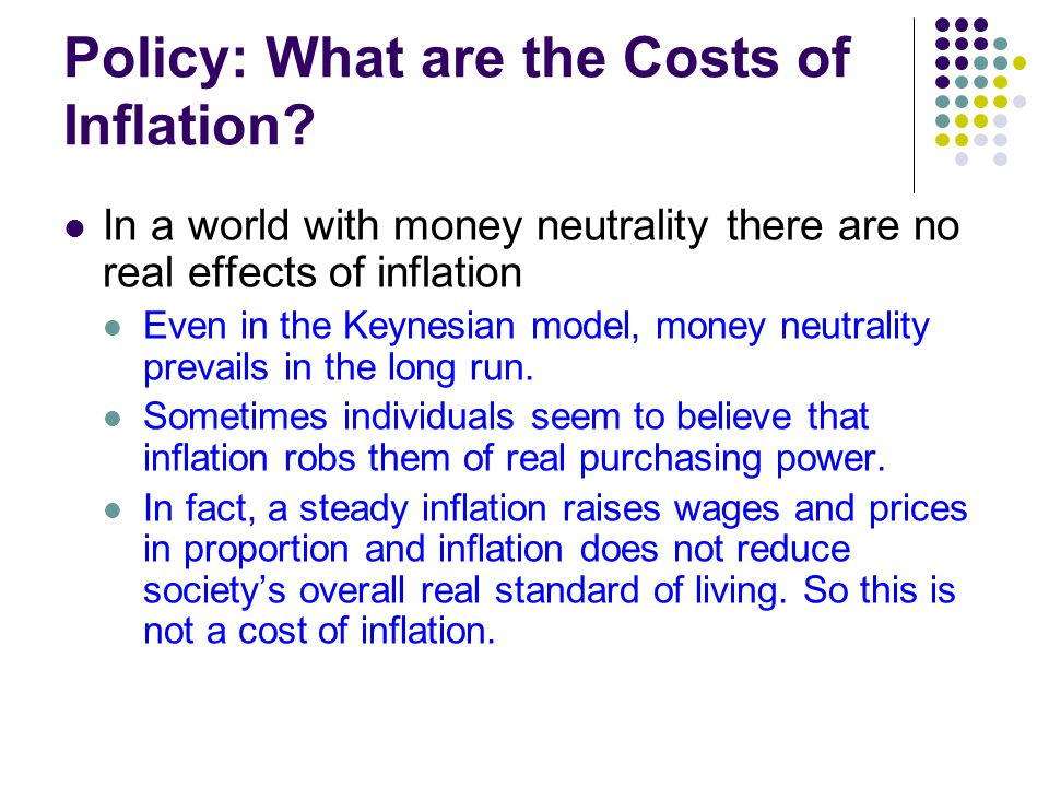 Policy: What are the Costs of Inflation? In a world with money neutrality there are no real effects of inflation Even in the Keynesian model, money ne